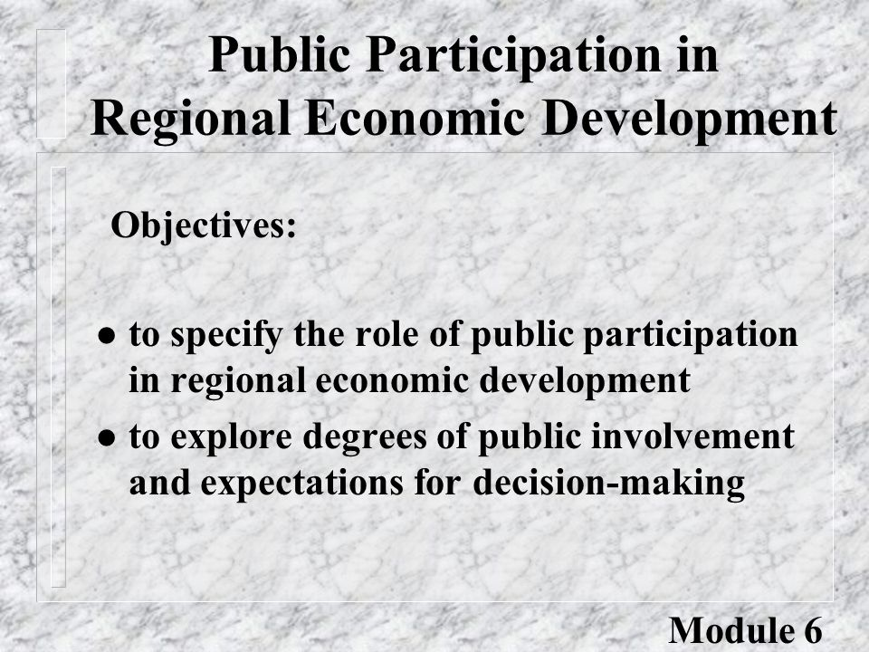 Public Participation in Regional Economic Development l to specify the role of public participation in regional economic development l to explore degrees of public involvement and expectations for decision-making Objectives: Module 6
