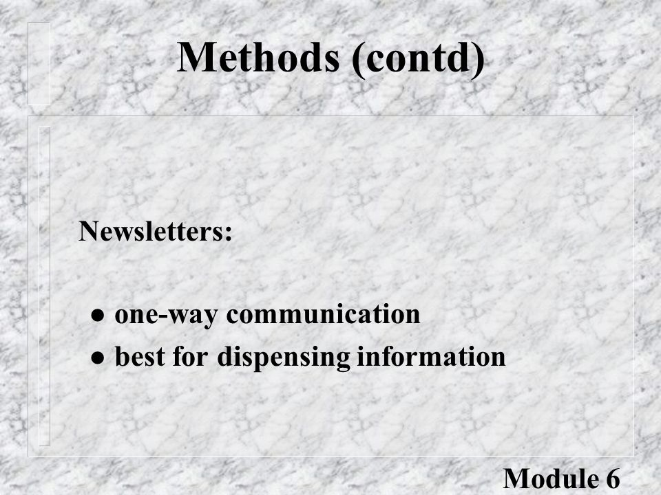 Methods (contd) l one-way communication l best for dispensing information Newsletters: Module 6