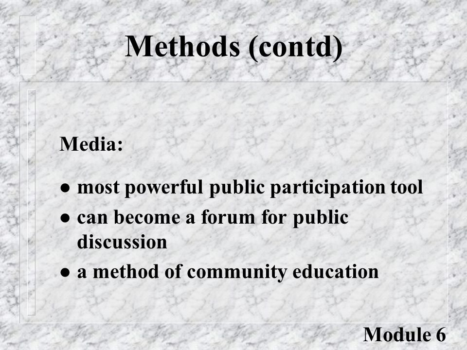Methods (contd) l most powerful public participation tool l can become a forum for public discussion l a method of community education Media: Module 6
