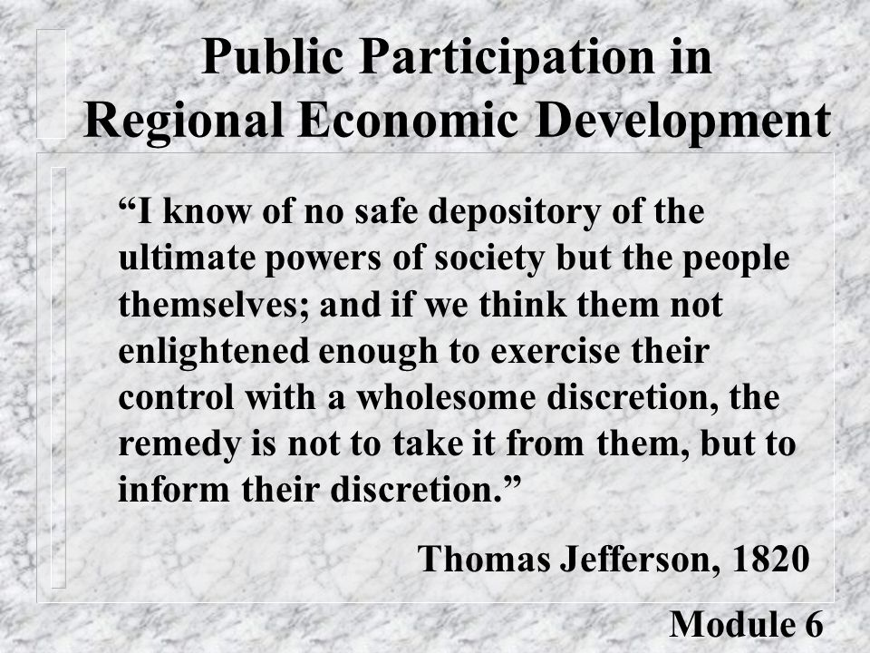 Public Participation in Regional Economic Development I know of no safe depository of the ultimate powers of society but the people themselves; and if we think them not enlightened enough to exercise their control with a wholesome discretion, the remedy is not to take it from them, but to inform their discretion. Thomas Jefferson, 1820 Module 6
