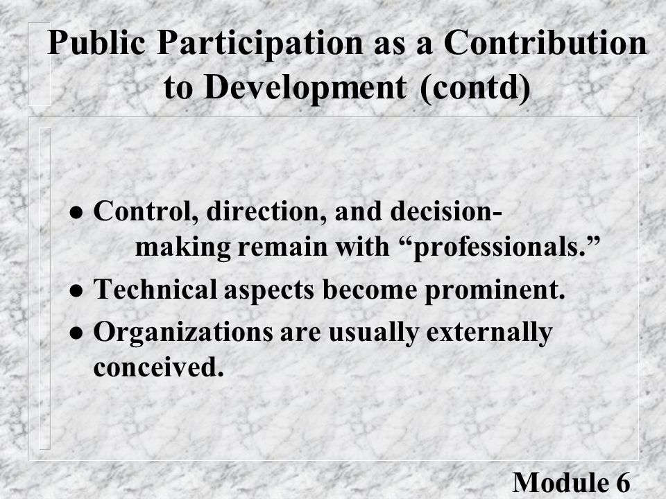 Public Participation as a Contribution to Development (contd) l Control, direction, and decision- making remain with professionals. l Technical aspects become prominent.