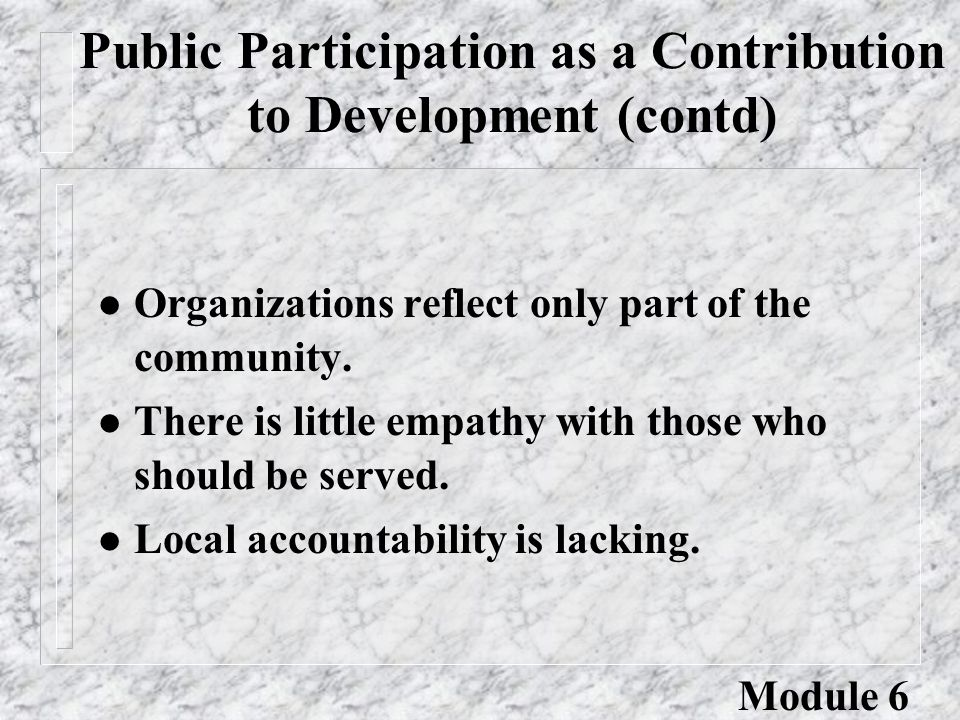 Benefits of Public Participation (contd) l new insights from the community for adapting programs l lower costs in dealing with local organizations l better design of programs l improved utilization of facilities l cooperation in new program innovation Module 6