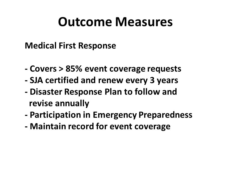 Outcome Measures Medical First Response - Covers > 85% event coverage requests - SJA certified and renew every 3 years - Disaster Response Plan to follow and revise annually - Participation in Emergency Preparedness - Maintain record for event coverage