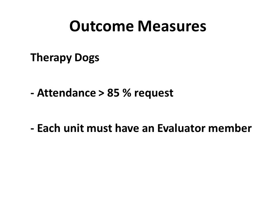 Outcome Measures Therapy Dogs - Attendance > 85 % request - Each unit must have an Evaluator member
