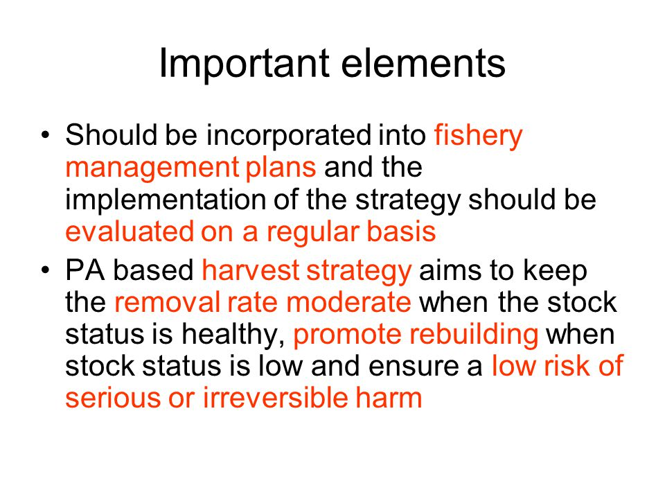 DFO 3 Zone PA Framework 1.Healthy Zone - stock status is considered to be good - removal rate should not exceed the Removal Reference 2.Cautious zone - fisheries management actions should promote stock rebuilding towards the Healthy Zone - removal rate should not exceed the Removal Reference - Removal Reference should progressively decrease as the stock level approaches the Critical zone 3.Critical Zone - the status of the stock has declined to such a low level that it is considered to be in a precarious state - fishery management actions must promote stock growth- removals by all human sources must be kept to the lowest possible level