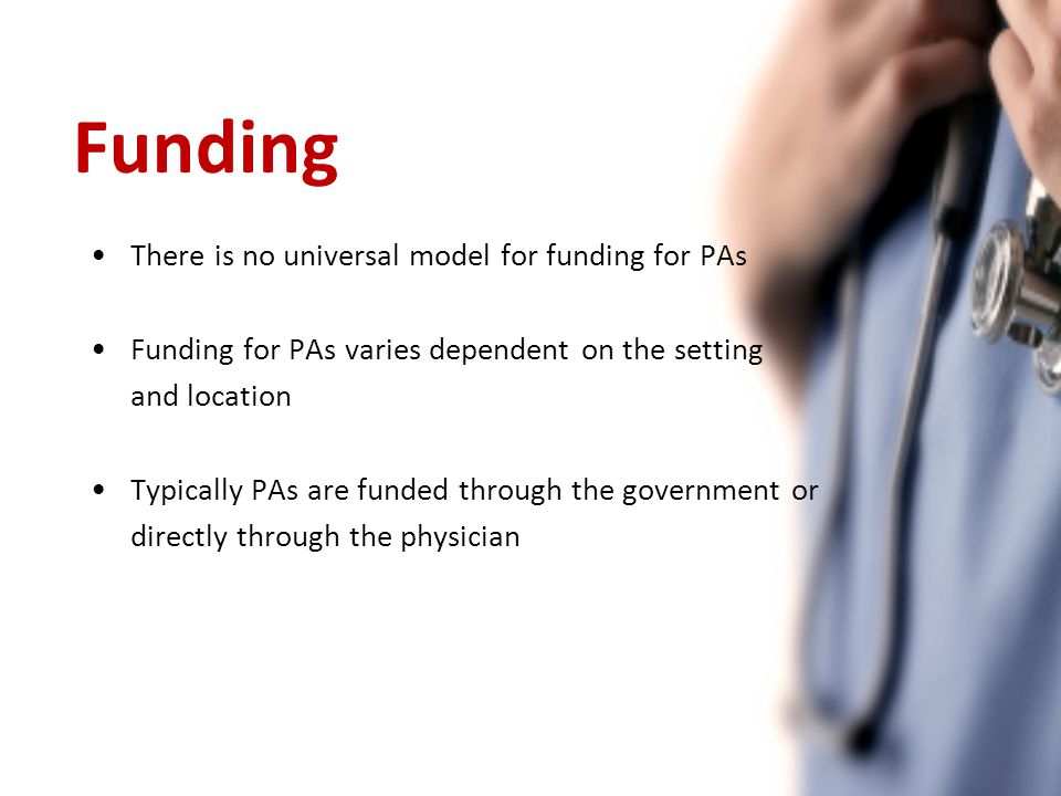 Funding There is no universal model for funding for PAs Funding for PAs varies dependent on the setting and location Typically PAs are funded through