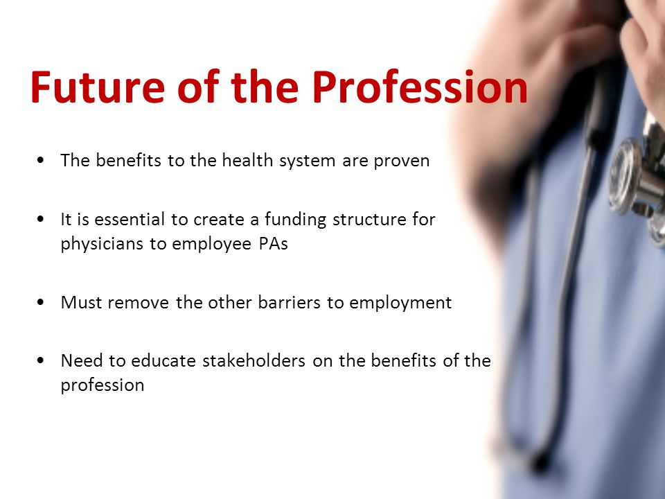 Future of the Profession The benefits to the health system are proven It is essential to create a funding structure for physicians to employee PAs Mus