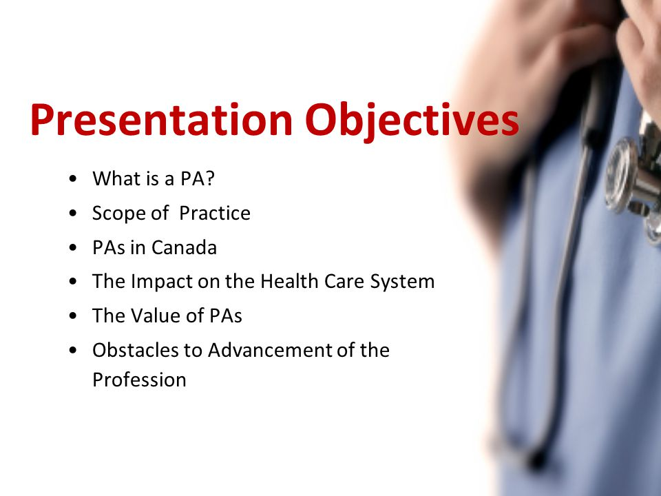 Presentation Objectives What is a PA? Scope of Practice PAs in Canada The Impact on the Health Care System The Value of PAs Obstacles to Advancement o