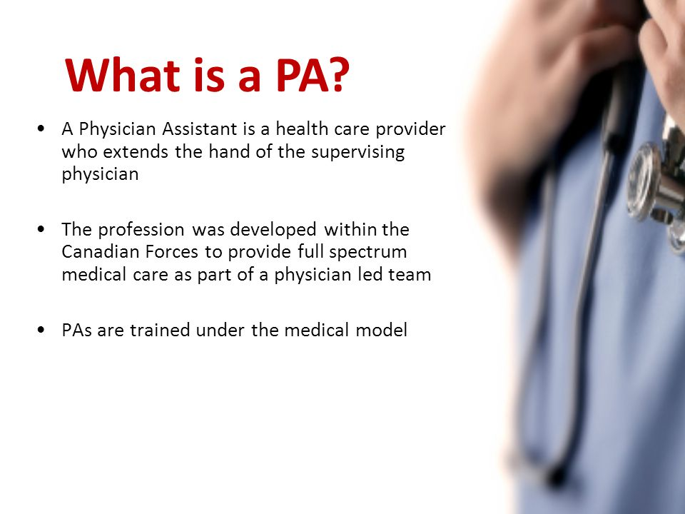 A Physician Assistant is a health care provider who extends the hand of the supervising physician The profession was developed within the Canadian Forces to provide full spectrum medical care as part of a physician led team PAs are trained under the medical model What is a PA