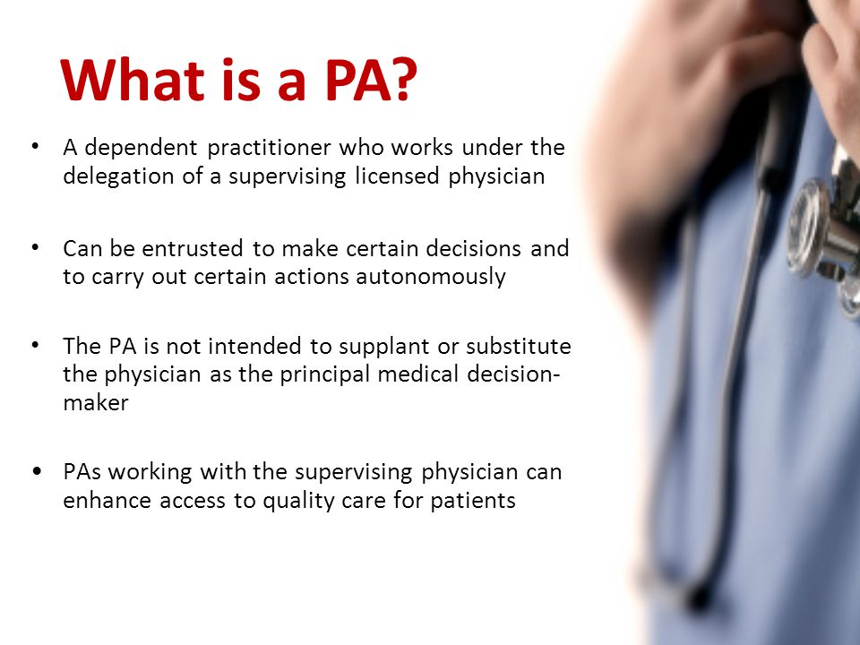 A dependent practitioner who works under the delegation of a supervising licensed physician Can be entrusted to make certain decisions and to carry out certain actions autonomously The PA is not intended to supplant or substitute the physician as the principal medical decision- maker PAs working with the supervising physician can enhance access to quality care for patients What is a PA