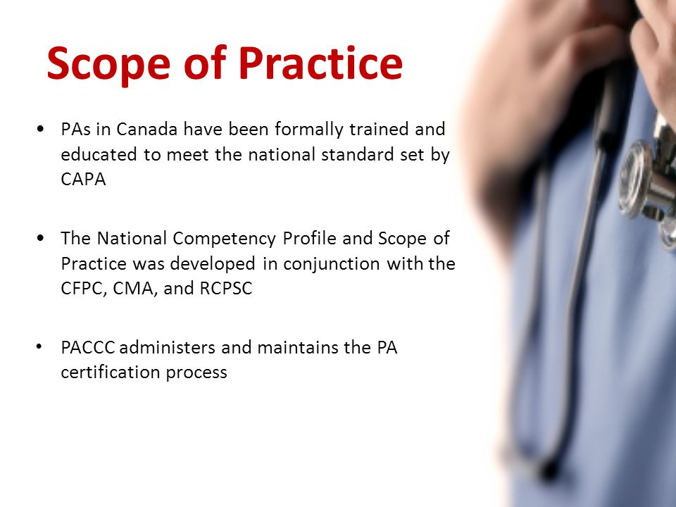 PAs in Canada have been formally trained and educated to meet the national standard set by CAPA The National Competency Profile and Scope of Practice was developed in conjunction with the CFPC, CMA, and RCPSC PACCC administers and maintains the PA certification process Scope of Practice