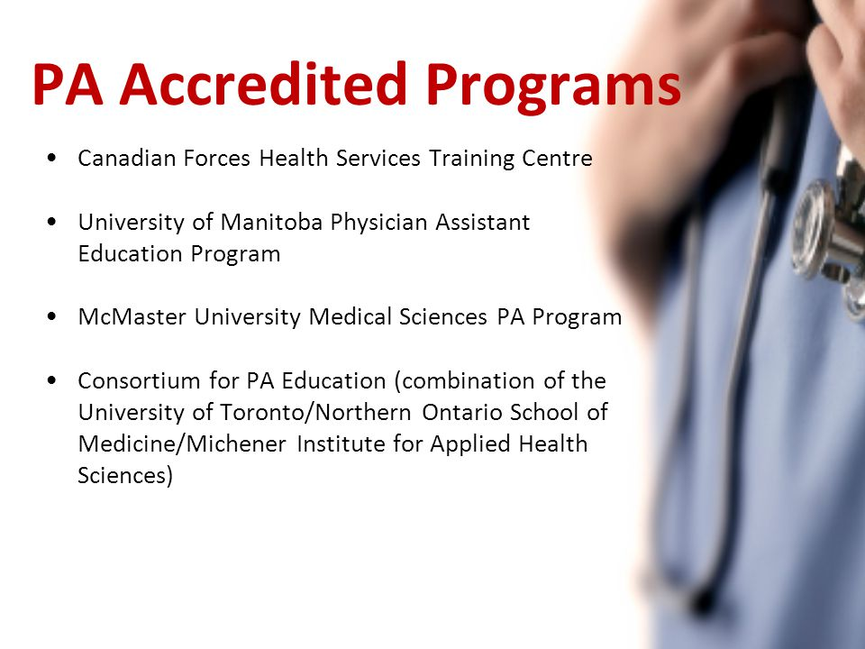 PA Accredited Programs Canadian Forces Health Services Training Centre University of Manitoba Physician Assistant Education Program McMaster University Medical Sciences PA Program Consortium for PA Education (combination of the University of Toronto/Northern Ontario School of Medicine/Michener Institute for Applied Health Sciences)