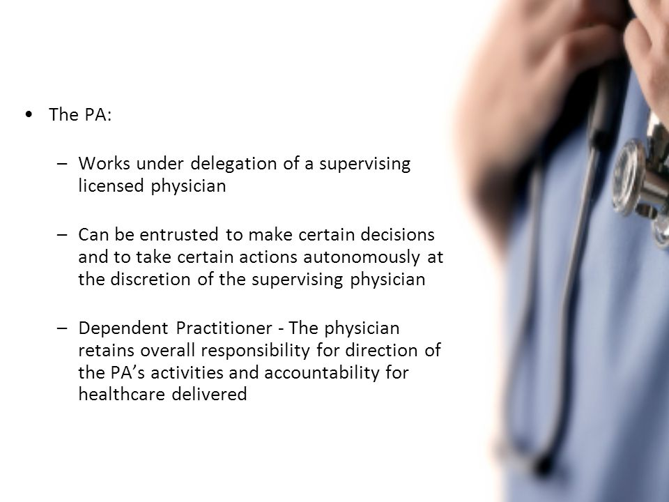 The PA is not intended to supplant or substitute the physician as the principal medical decision-maker The activities of the PA are at all times subject to: –The direction of the supervising physician –Relevant government legislation and regulations –The policies of the PA's employer PAs working with the supervising physician can enhance access to quality care for patients