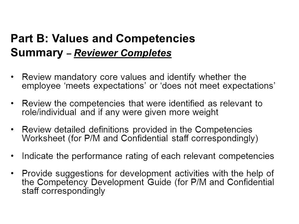 Part B: Values and Competencies Summary – Reviewer Completes Review mandatory core values and identify whether the employee 'meets expectations' or 'does not meet expectations' Review the competencies that were identified as relevant to role/individual and if any were given more weight Review detailed definitions provided in the Competencies Worksheet (for P/M and Confidential staff correspondingly) Indicate the performance rating of each relevant competencies Provide suggestions for development activities with the help of the Competency Development Guide (for P/M and Confidential staff correspondingly