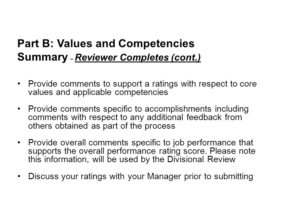 Part B: Values and Competencies Summary – Reviewer Completes (cont.) Provide comments to support a ratings with respect to core values and applicable competencies Provide comments specific to accomplishments including comments with respect to any additional feedback from others obtained as part of the process Provide overall comments specific to job performance that supports the overall performance rating score.