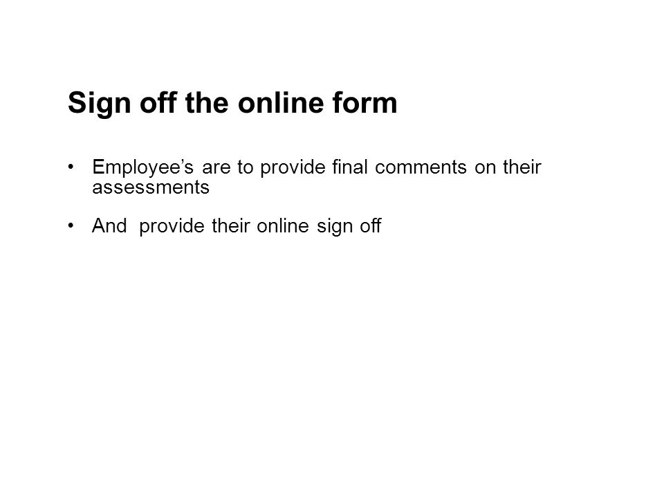 Sign off the online form Employee's are to provide final comments on their assessments And provide their online sign off