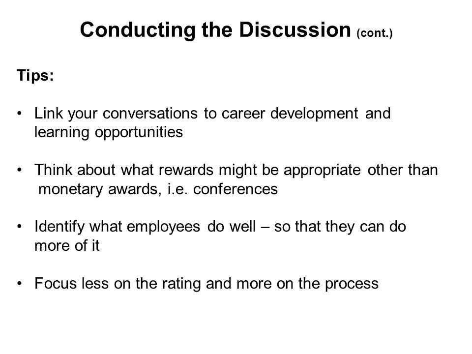 Conducting the Discussion (cont.) Tips: Link your conversations to career development and learning opportunities Think about what rewards might be appropriate other than monetary awards, i.e.