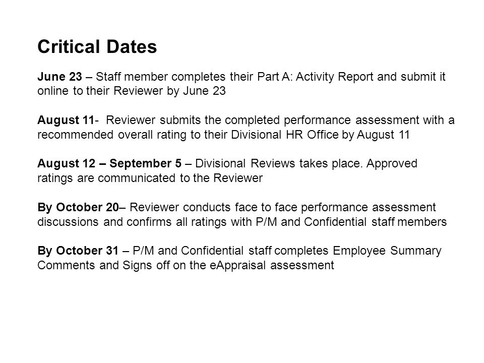 Critical Dates June 23 – Staff member completes their Part A: Activity Report and submit it online to their Reviewer by June 23 August 11- Reviewer submits the completed performance assessment with a recommended overall rating to their Divisional HR Office by August 11 August 12 – September 5 – Divisional Reviews takes place.