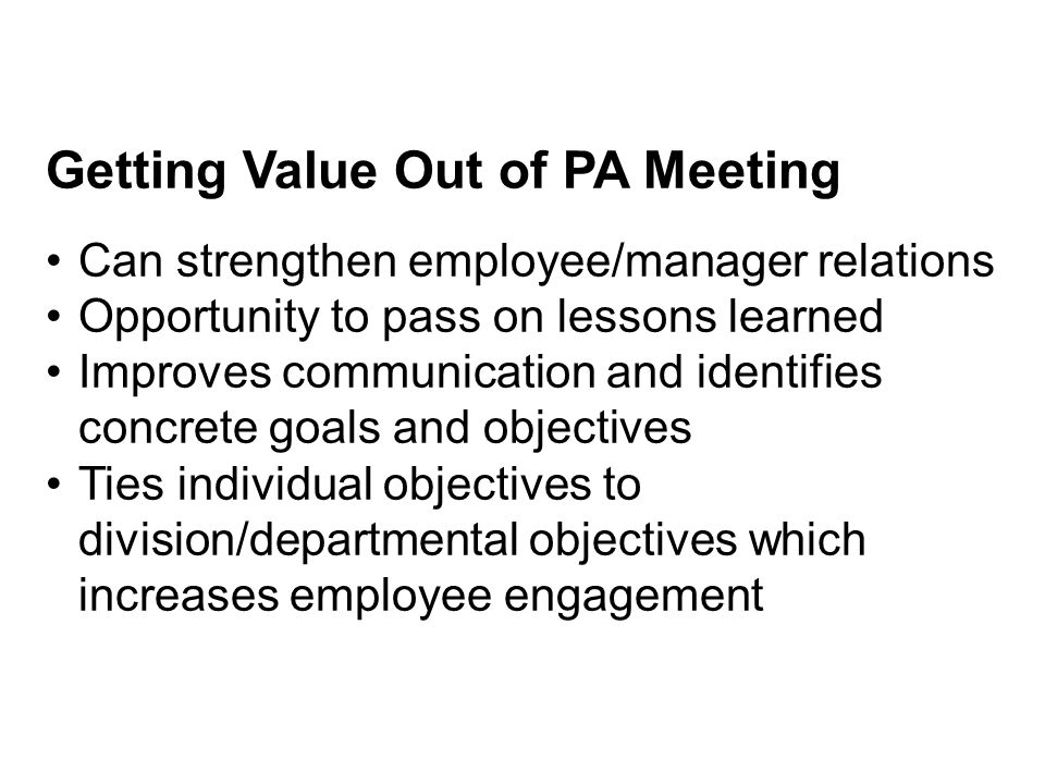 Getting Value Out of PA Meeting Can strengthen employee/manager relations Opportunity to pass on lessons learned Improves communication and identifies concrete goals and objectives Ties individual objectives to division/departmental objectives which increases employee engagement