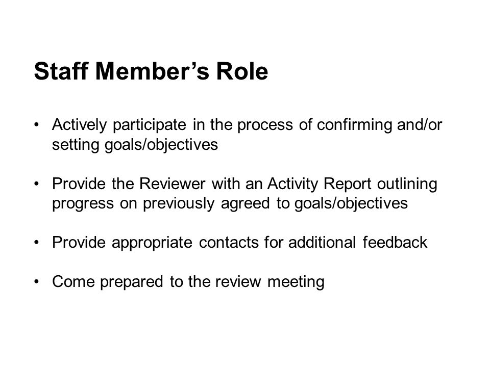Reviewer's Ro le Create a motivating and supportive climate Initiate the goals setting process and confirm on agreed to goals/objectives Observe performance Give & seek feedback Guide developmental activities Conduct a performance discussion