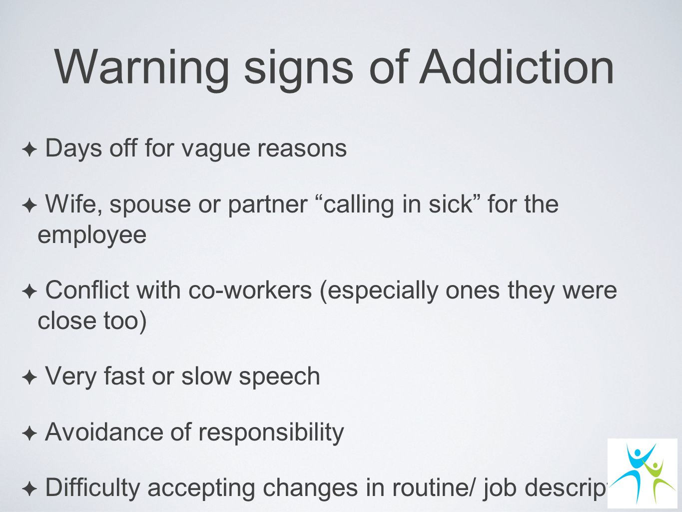 ✦ Days off for vague reasons ✦ Wife, spouse or partner calling in sick for the employee ✦ Conflict with co-workers (especially ones they were close too) ✦ Very fast or slow speech ✦ Avoidance of responsibility ✦ Difficulty accepting changes in routine/ job description Warning signs of Addiction