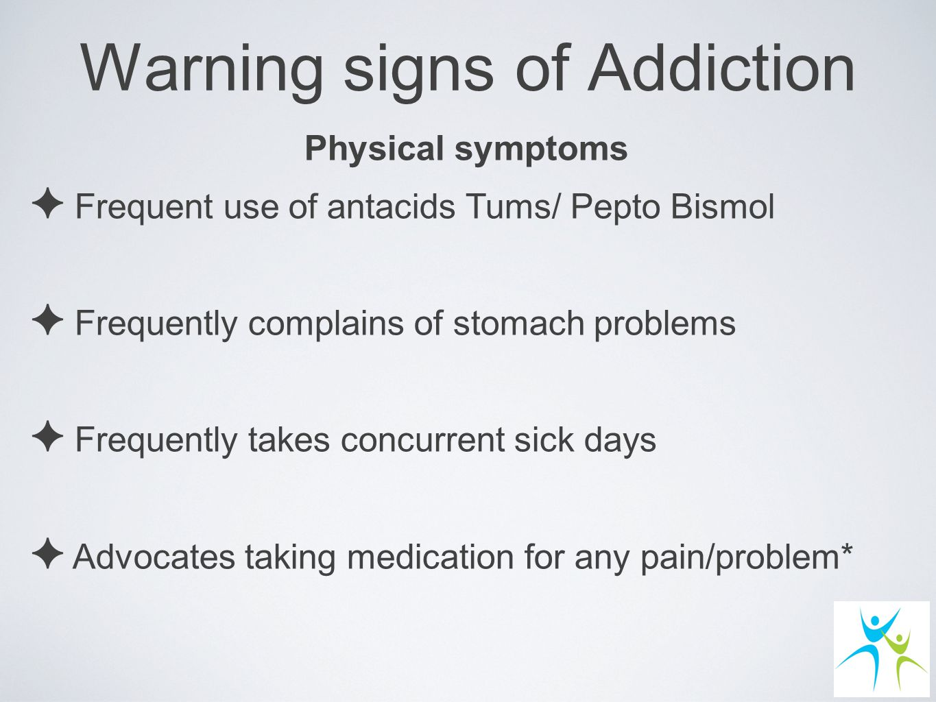 Warning signs of Addiction Physical symptoms ✦ Frequent use of antacids Tums/ Pepto Bismol ✦ Frequently complains of stomach problems ✦ Frequently takes concurrent sick days ✦ Advocates taking medication for any pain/problem*