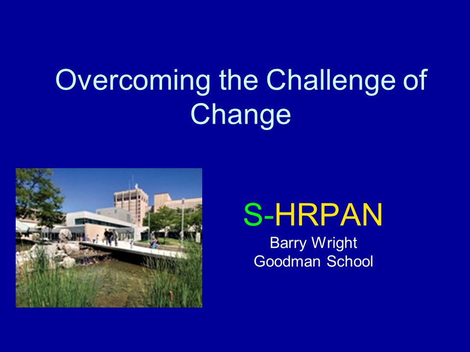 Overcoming the Challenge of Change S-HRPAN Barry Wright Goodman School