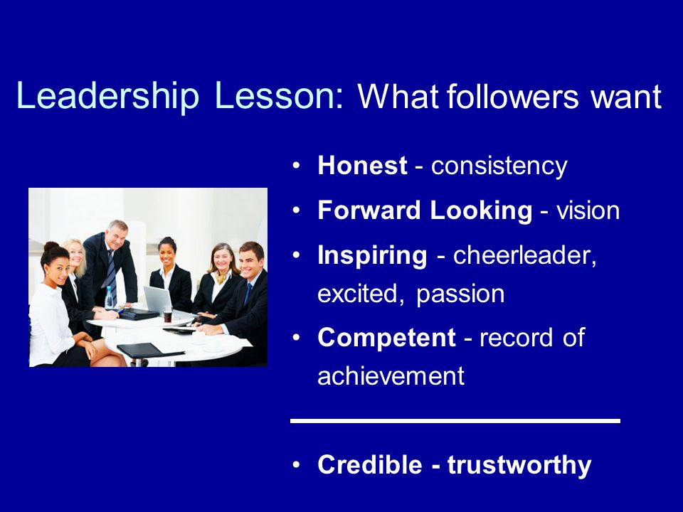 Leadership Lesson: What followers want Honest - consistency Forward Looking - vision Inspiring - cheerleader, excited, passion Competent - record of achievement Credible - trustworthy