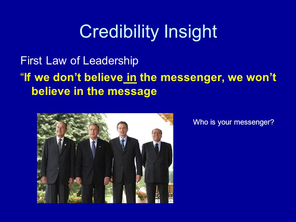 Credibility Insight First Law of Leadership If we don't believe in the messenger, we won't believe in the message Who is your messenger