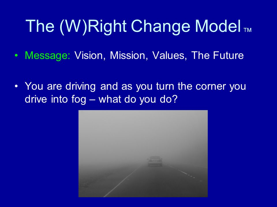 The (W)Right Change Model TM Message: Vision, Mission, Values, The Future You are driving and as you turn the corner you drive into fog – what do you do