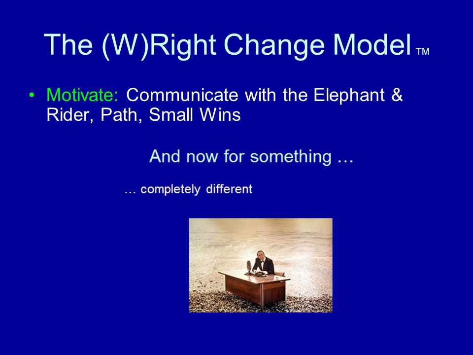 The (W)Right Change Model TM Motivate: Communicate with the Elephant & Rider, Path, Small Wins