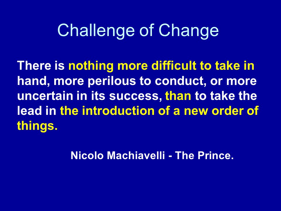 Challenge of Change There is nothing more difficult to take in hand, more perilous to conduct, or more uncertain in its success, than to take the lead in the introduction of a new order of things.