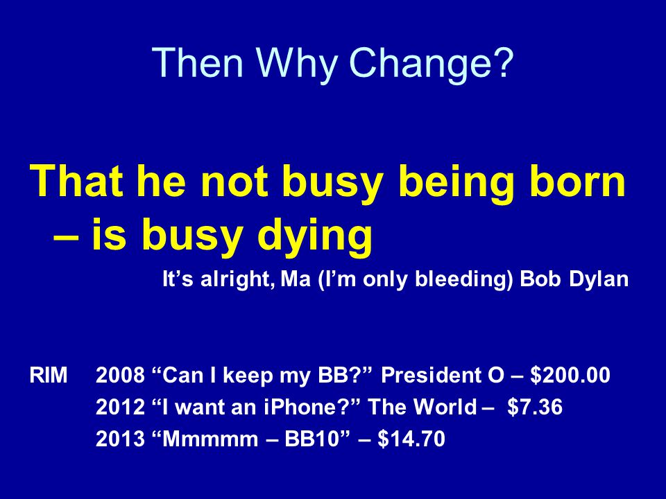 "Then Why Change? That he not busy being born – is busy dying It's alright, Ma (I'm only bleeding) Bob Dylan RIM 2008 ""Can I keep my BB?"" President O –"