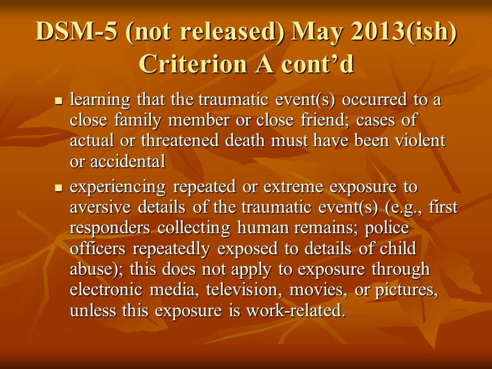 DSM-5 (not released) May 2013(ish) Criterion A cont'd learning that the traumatic event(s) occurred to a close family member or close friend; cases of actual or threatened death must have been violent or accidental learning that the traumatic event(s) occurred to a close family member or close friend; cases of actual or threatened death must have been violent or accidental experiencing repeated or extreme exposure to aversive details of the traumatic event(s) (e.g., first responders collecting human remains; police officers repeatedly exposed to details of child abuse); this does not apply to exposure through electronic media, television, movies, or pictures, unless this exposure is work-related.