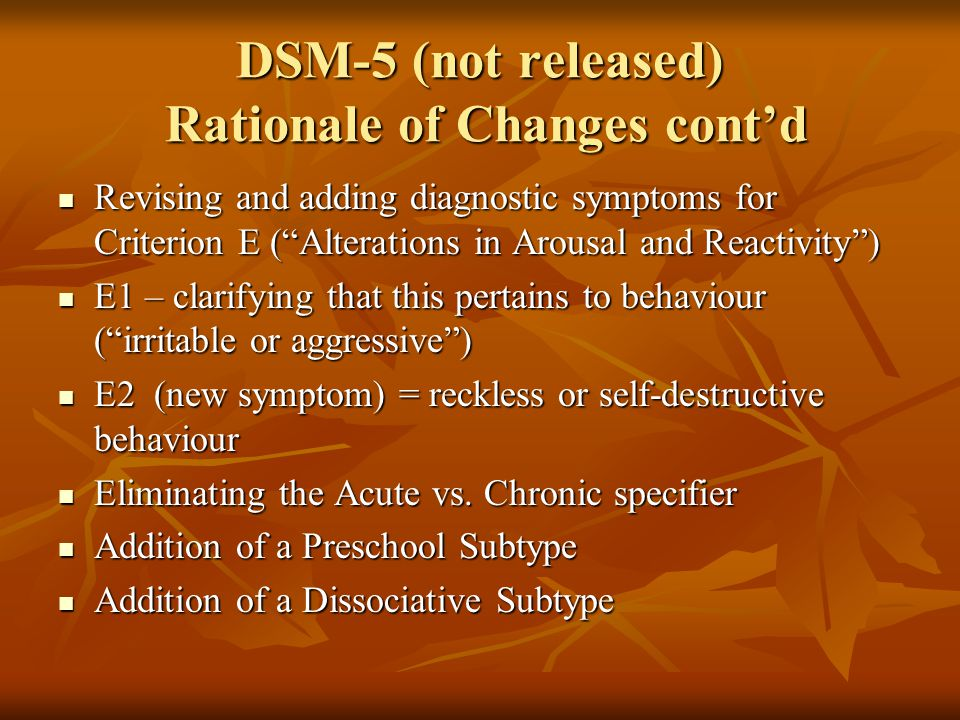 DSM-5 (not released) Rationale of Changes cont'd Revising and adding diagnostic symptoms for Criterion E ( Alterations in Arousal and Reactivity ) Revising and adding diagnostic symptoms for Criterion E ( Alterations in Arousal and Reactivity ) E1 – clarifying that this pertains to behaviour ( irritable or aggressive ) E1 – clarifying that this pertains to behaviour ( irritable or aggressive ) E2 (new symptom) = reckless or self-destructive behaviour E2 (new symptom) = reckless or self-destructive behaviour Eliminating the Acute vs.