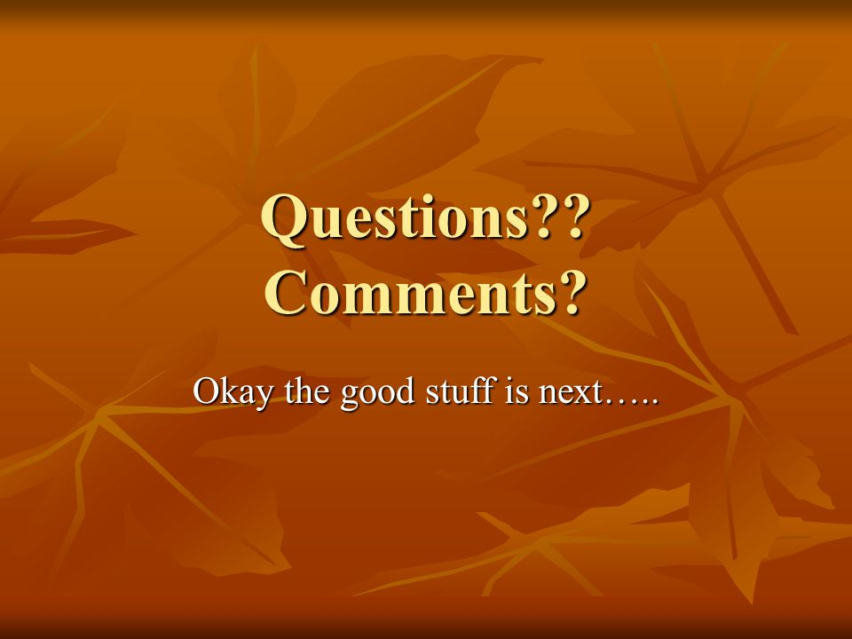 Questions Comments Okay the good stuff is next…..