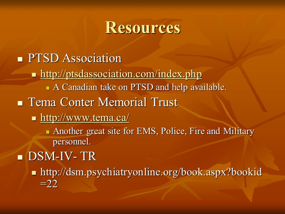 Resources PTSD Association PTSD Association http://ptsdassociation.com/index.php http://ptsdassociation.com/index.php http://ptsdassociation.com/index.php A Canadian take on PTSD and help available.