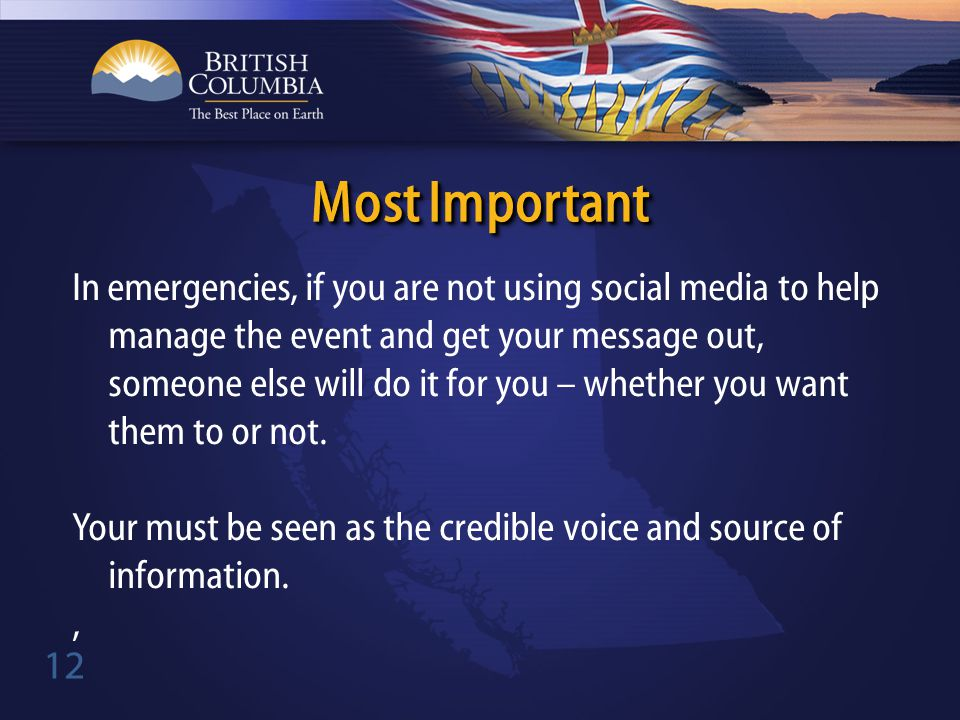 12 In emergencies, if you are not using social media to help manage the event and get your message out, someone else will do it for you – whether you