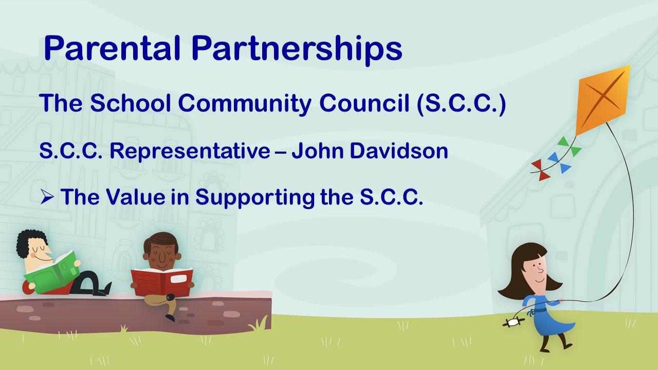 Parental Partnerships The School Community Council (S.C.C.) S.C.C. Representative – John Davidson  The Value in Supporting the S.C.C.