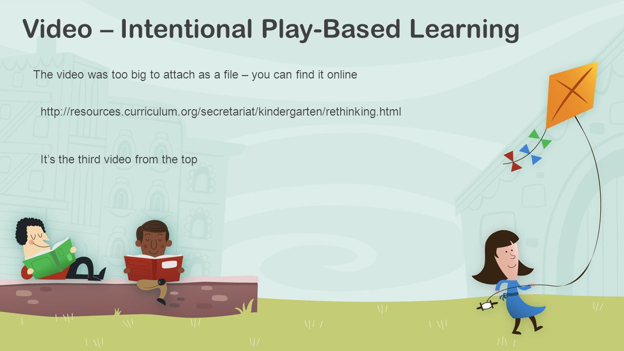 Video – Intentional Play-Based Learning http://resources.curriculum.org/secretariat/kindergarten/rethinking.html It's the third video from the top The