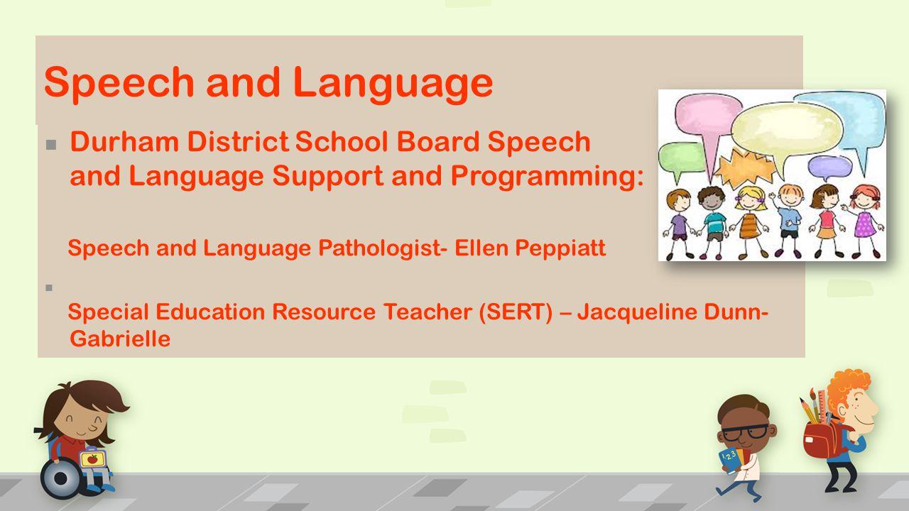 Speech and Language Durham District School Board Speech and Language Support and Programming: Speech and Language Pathologist- Ellen Peppiatt Special