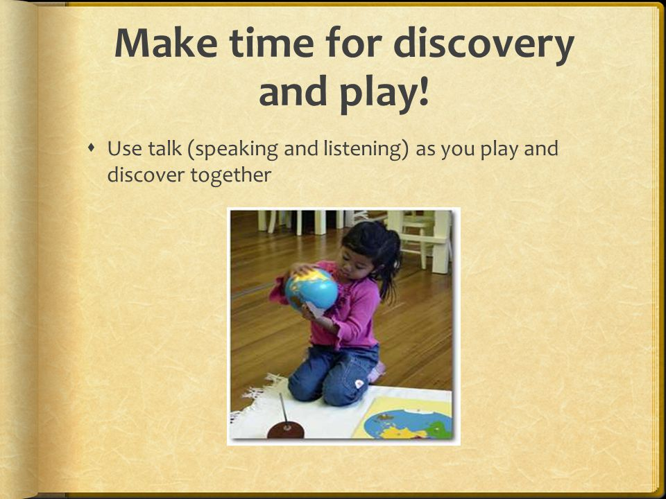 Make time for discovery and play!  Use talk (speaking and listening) as you play and discover together