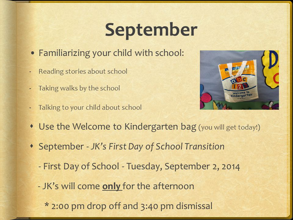 September Familiarizing your child with school: -Reading stories about school -Taking walks by the school -Talking to your child about school  Use the Welcome to Kindergarten bag (you will get today!)  September - JK's First Day of School Transition - First Day of School - Tuesday, September 2, JK's will come only for the afternoon * 2:00 pm drop off and 3:40 pm dismissal