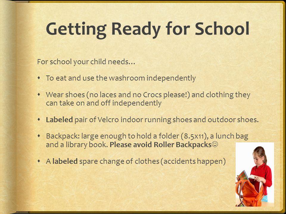Getting Ready for School For school your child needs…  To eat and use the washroom independently  Wear shoes (no laces and no Crocs please!) and clo
