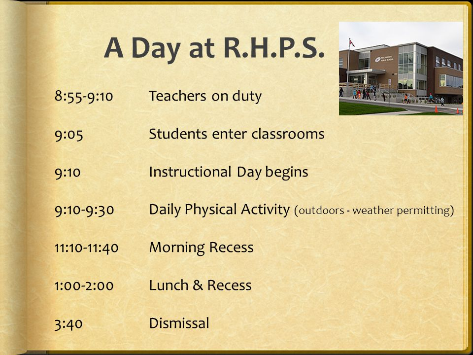 8:55-9:10 Teachers on duty 9:05 Students enter classrooms 9:10Instructional Day begins 9:10-9:30 Daily Physical Activity (outdoors - weather permitting) 11:10-11:40 Morning Recess 1:00-2:00 Lunch & Recess 3:40 Dismissal A Day at R.H.P.S.