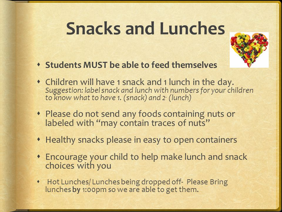 Snacks and Lunches  Students MUST be able to feed themselves  Children will have 1 snack and 1 lunch in the day. Suggestion: label snack and lunch w