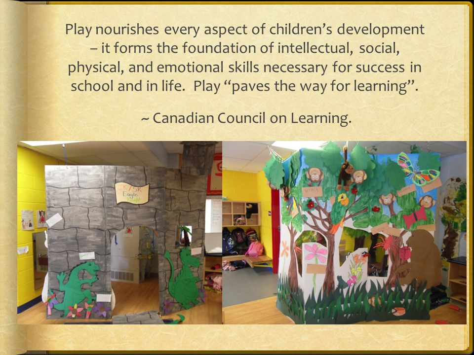 Play nourishes every aspect of children's development – it forms the foundation of intellectual, social, physical, and emotional skills necessary for success in school and in life.