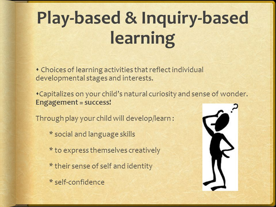 Play-based & Inquiry-based learning  Choices of learning activities that reflect individual developmental stages and interests.