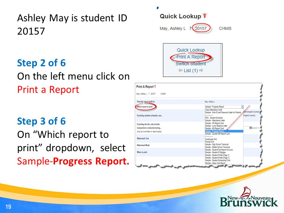 Ashley May is student ID 20157 Step 2 of 6 On the left menu click on Print a Report Step 3 of 6 On Which report to print dropdown, select Sample-Progress Report.