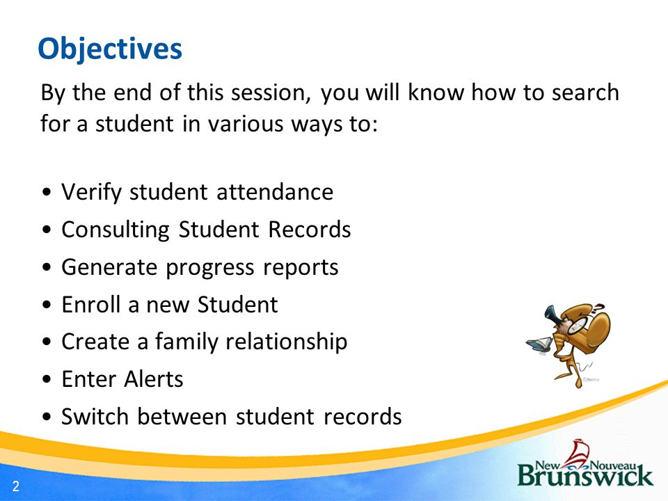 Objectives By the end of this session, you will know how to search for a student in various ways to: Verify student attendance Consulting Student Records Generate progress reports Enroll a new Student Create a family relationship Enter Alerts Switch between student records 2